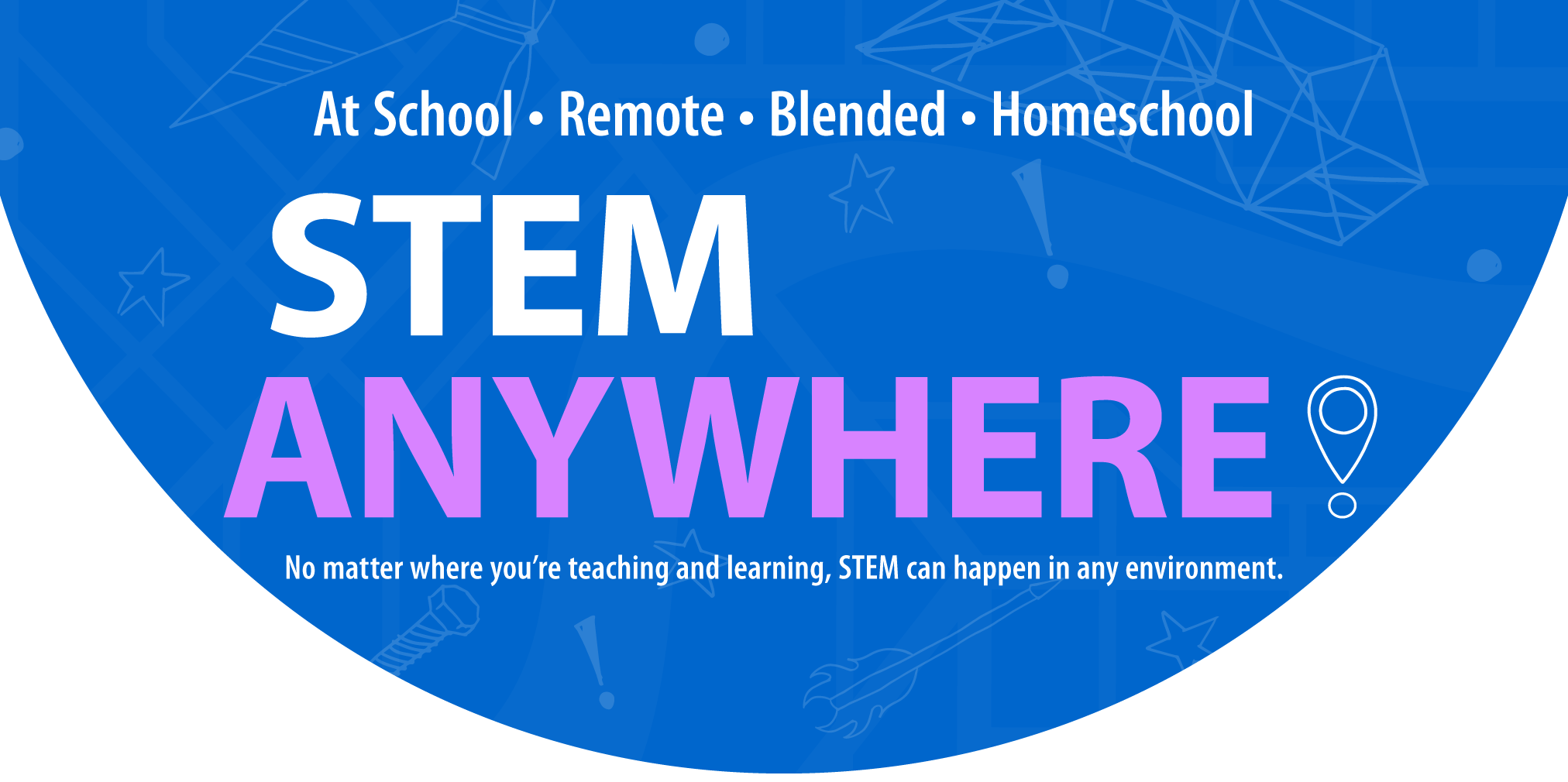 At School • Remote • Blended • Homeschool – STEM ANYWHERE! – No matter where you're teaching and learning, STEM can happen in any environment.
