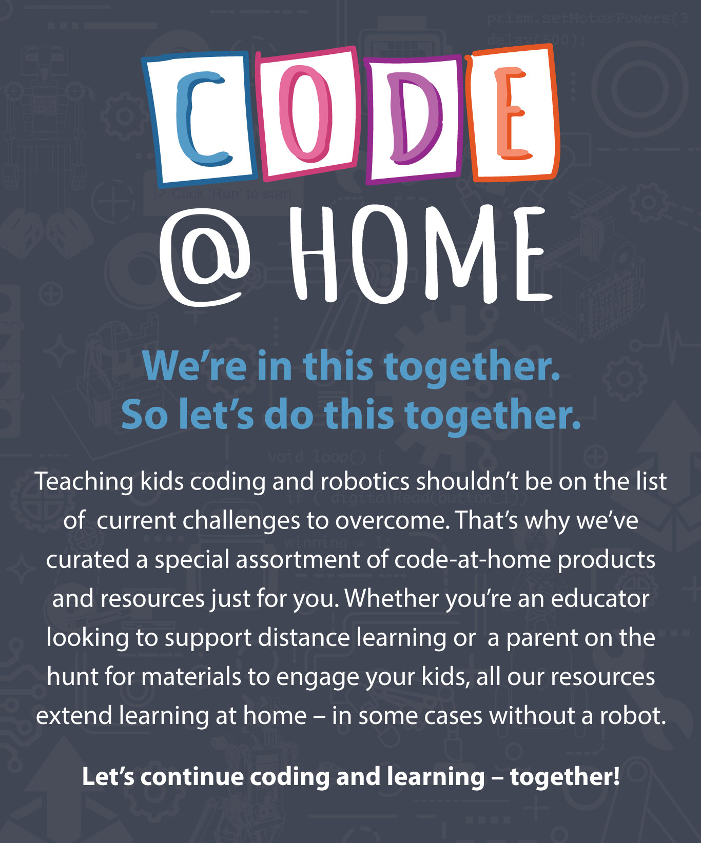 CODE @ HOME – We're in this together. So let's do this together. Teaching kids coding and robotics shouldn't be on the list of  current challenges to overcome. That's why we've curated a special assortment of code-at-home products and resources just for you. Whether you're an educator looking to support distance learning or  a parent on the hunt for materials to engage your kids, all our resources extend learning at home – in some cases without a robot. Let's continue coding and learning – together!