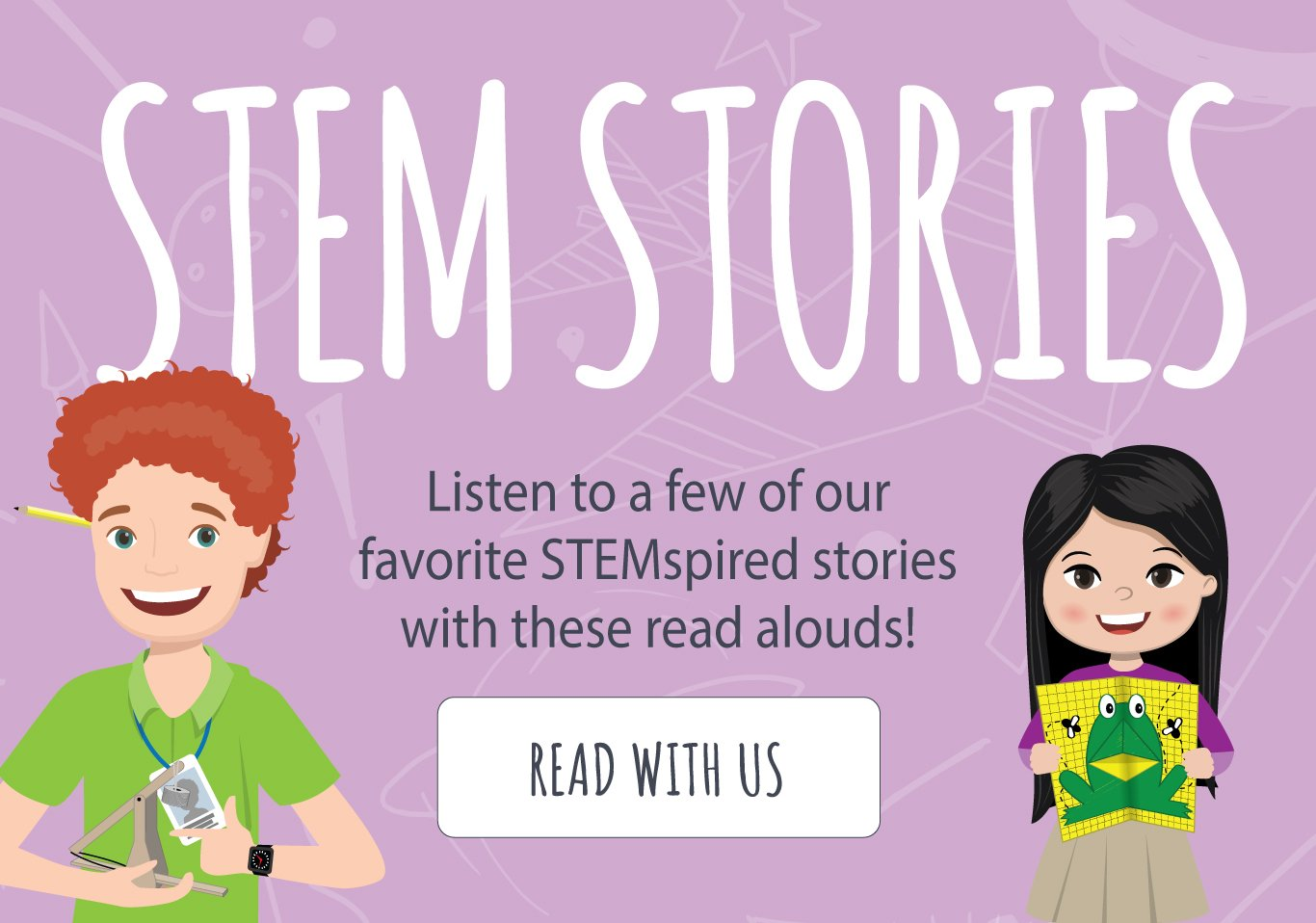 STEM STORIES – Listen to a few of our favorite STEMspired stories with these read alouds! READ WITH US