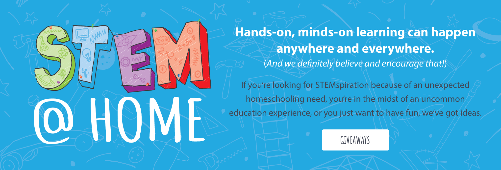 STEM @ HOME – Hands-on, minds-on learning can happen anywhere and everywhere. (And we definitely believe and encourage that!) If you're looking for STEMspiration because of an unexpected homeschooling need, you're in the midst of an uncommon education experience, or you just want to have fun, we've got ideas.